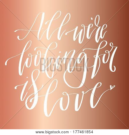 'All we're looking for is love' - modern lettering quote. Vector hand written calligraphy phrase isolated on a foil metallic background