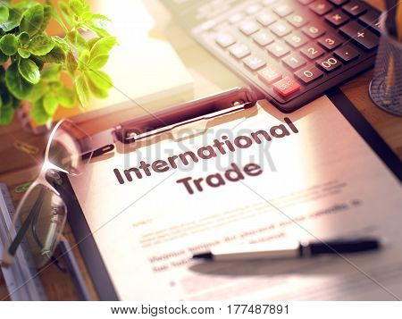 International Trade on Clipboard. Composition on Working Table and Office Supplies Around. 3d Rendering. Blurred and Toned Illustration.