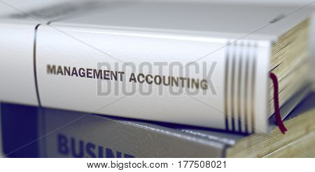 Business Concept: Closed Book with Title Management Accounting in Stack, Closeup View. Stack of Books with Title - Management Accounting. Closeup View. Blurred Image with Selective focus. 3D.