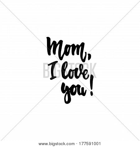 Mom, i love you - hand drawn lettering phrase isolated on the white background. Fun brush ink inscription for photo overlays, greeting card or t-shirt print, poster design