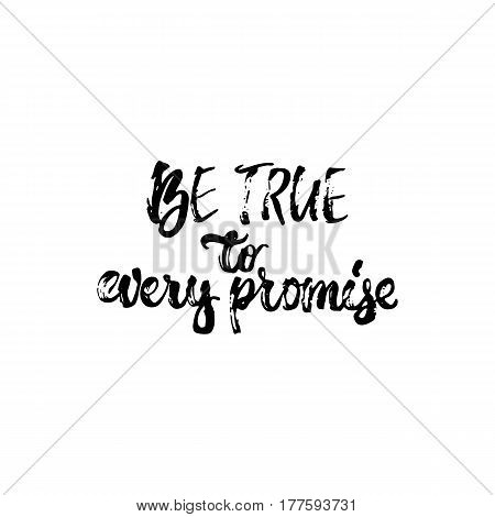 Be true to every promise - hand drawn lettering phrase isolated on the white background. Fun brush ink inscription for photo overlays, greeting card or t-shirt print, poster design