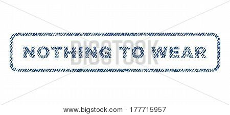 Nothing To Wear text textile seal stamp watermark. Blue jeans fabric vectorized texture. Vector caption inside rounded rectangular banner. Rubber sticker with fiber textile structure.