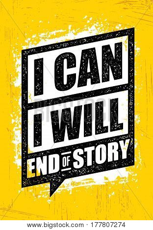 I Can. I Will. End Of Story. Inspiring Workout and Fitness Gym Motivation Quote. Creative Vector Typography Rough Poster Concept.