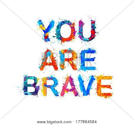 You are brave. Motivation inscription of splash paint letters