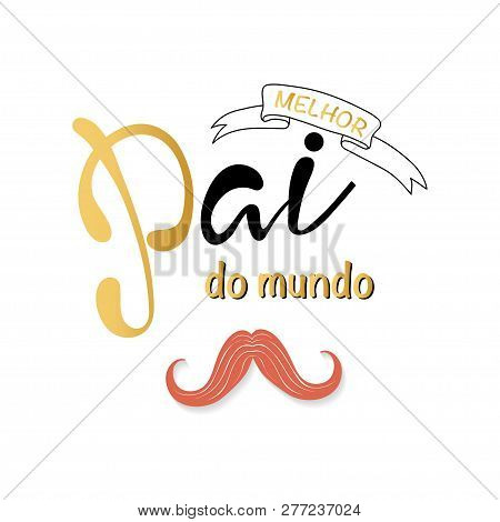 Melhor Pai Do Mundo Is Best Father In The World In Portuguese. Card With Lettering.  Fathers Day Car