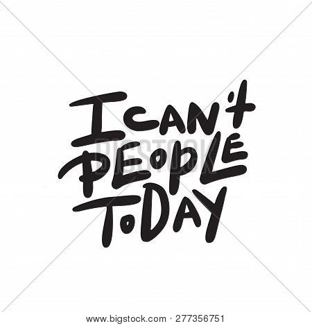 I Cant People Today. Funny Hand Lettering Quote Means I Am Not Able To Deal With People Today. Wordp