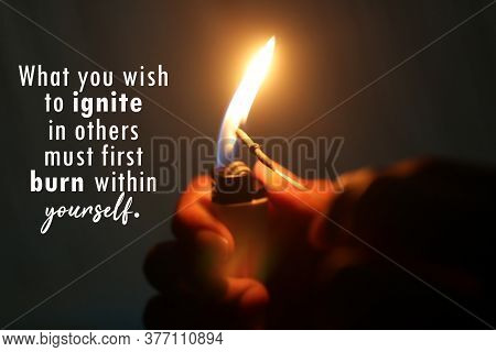 Inspirational Motivational Quote - What You Wish To Ignite In Others Must First Burn Within Yourself
