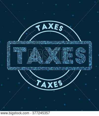 Taxes. Glowing Round Badge. Network Style Geometric Taxes Stamp In Space. Vector Illustration.