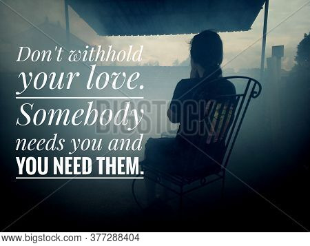 Inspirational Motivational Quote - Do Not Withhold Your Love. Somebody Needs You And You Need Them.