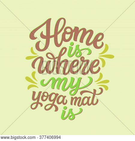 Home Is Where My Yoga Mat Is. Hand Drawn Quote. Vector Typography For Yoga Studio Decorations, Cloth