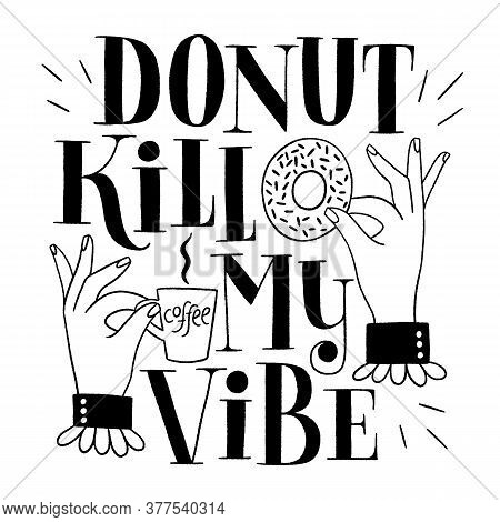 Donut Kill My Vibe. Funny Donut Hand-drawn Lettering Quote. Typography For A Shirt, Social Media, Pr
