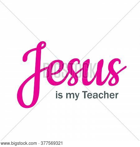 Jesus Is My Teacher , Typography For Print Or Use As Poster, Card, Flyer Or T Shirt