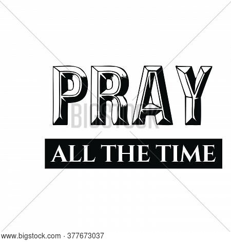 Pray All The Time, Christian Faith, Typography For Print Or Use As Poster, Card, Flyer Or T Shirt