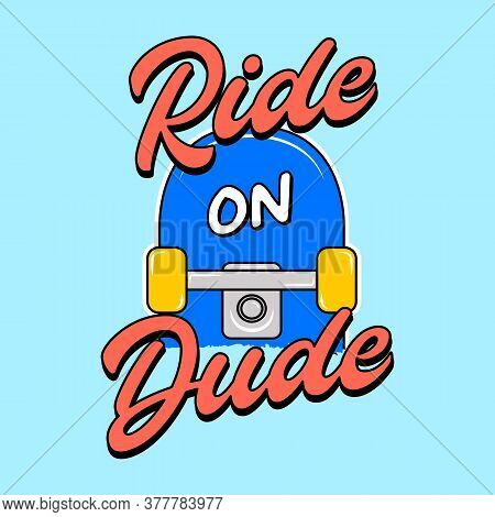 Ride On Dude Text, Illustration Of A Skateboard With Text, Slogan Print Vector