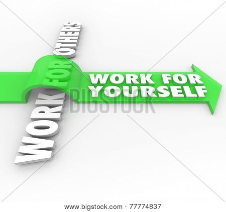 Work For Yourself Vs Working for Others words on an arrow to illustrate starting your own business or company and achieving financial independence and job security