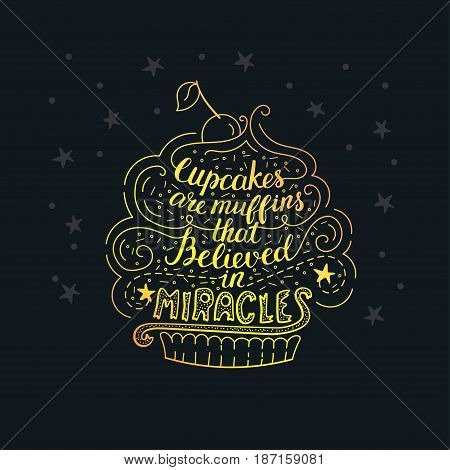 Unique lettering poster with a phrase - Cupcakes are muffins that believed in miracles. Vector art. Trendy handwritten illustration for t-shirt design, notebook cover, poster for bakery shop and cafe.