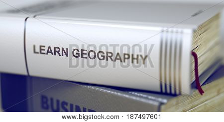Book Title on the Spine - Learn Geography. Book Title of Learn Geography. Stack of Books Closeup and one with Title - Learn Geography. Business - Book Title. Learn Geography. Blurred3D Illustration.