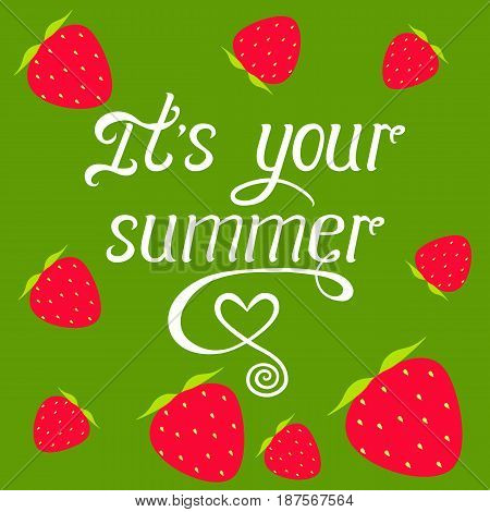It's your summer vector illustration on green background with strawberries. Hand lettering quote. Handwritten fun calligraphy for poster invitation flyer banner wallpaper label t-shirt badge.