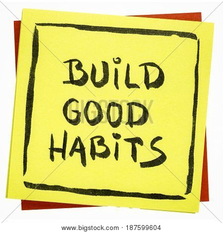 Build good habits inspirational advice or  reminder - handwriting on an isolated sticky note