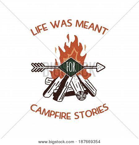 Vintage adventure Hand drawn label design. Life was meant for campfire stories sign and outdoor activity symbols - bonfire. Retro colors. Isolated on white background. Vector letterpress effect.