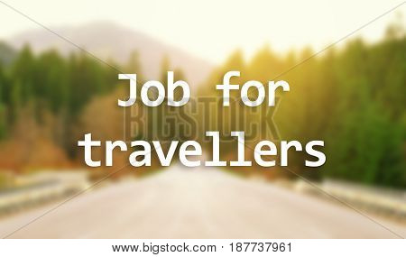 Concept of tourism and work. Text JOB FOR TRAVELLERS and blurred landscape on background