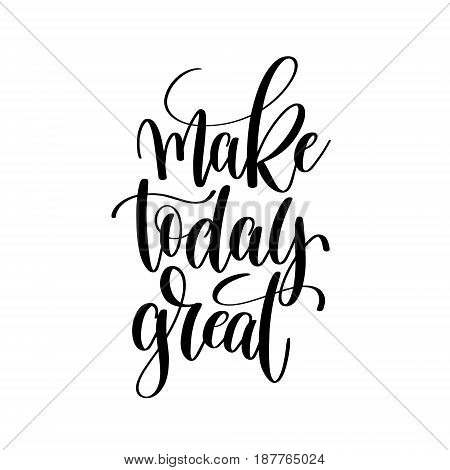 make today great black and white ink hand lettering inscription about life to poster design, banner, greeting card, handwritten positive motivational quote, calligraphy vector illustration