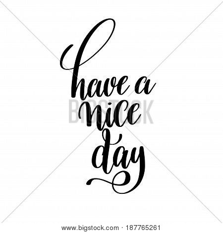 have a nice day black and white ink hand lettering inscription about life to poster design, banner, greeting card, handwritten positive motivational quote, calligraphy vector illustration