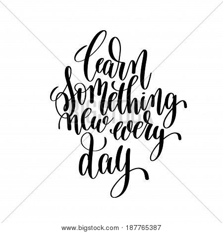 learn something new every day black ink hand lettering inscription about life to poster design, banner, greeting card, handwritten positive motivational quote, calligraphy vector illustration