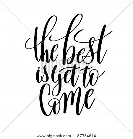 the best is yet to come black and white hand written lettering positive quote, inspirational and motivational poster, calligraphy vector illustration
