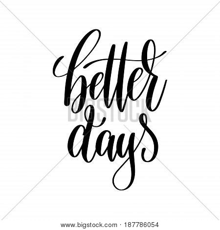 better days black and white hand lettering inscription, motivational and inspirational positive quote to poster, greeting card, printable wall art, calligraphy vector illustration