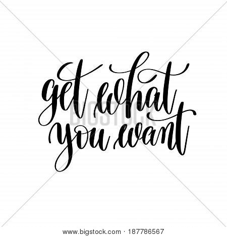 get what you want black and white hand written lettering positive quote, inspirational and motivational slogan, calligraphy vector illustration