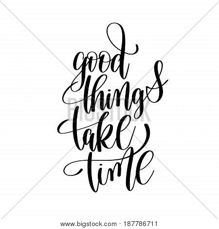 good things take time black and white hand written lettering positive quote, inspirational and motivational slogan, calligraphy vector illustration