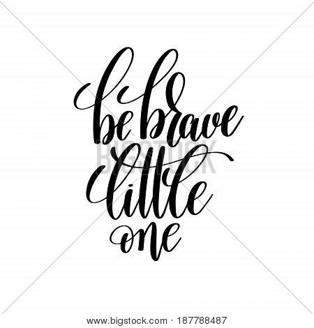 be brave little one black and white hand lettering inscription, handwritten motivational and inspirational positive quote, calligraphy vector illustration