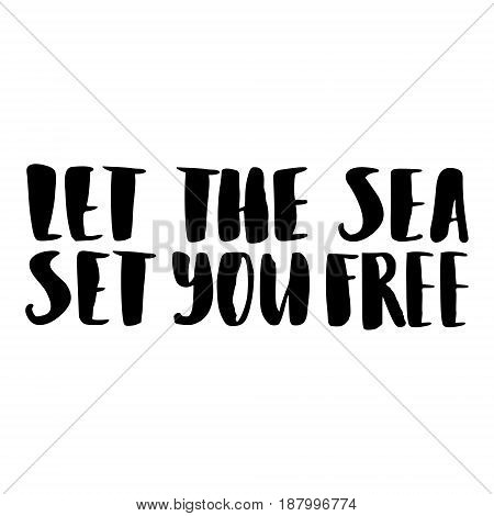 Vector isolated illustration with phrase Let the sea set you free. Hand drawn summer background. Modern brush calligraphy, hand lettering. For postcard, print, poster