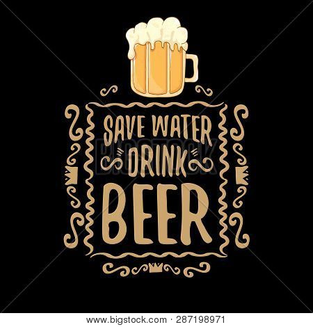Save Water Drink Beer Vector Concept Print Or Vintage Brown Poster. Vector Funky Beer Quote Or Sloga
