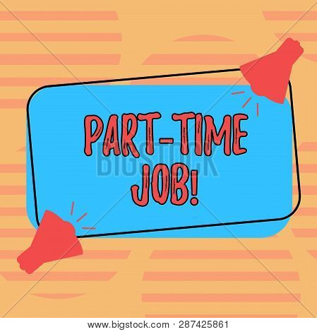 Word writing text Part Time Job. Business concept for Working a few hours per day Temporary Work Limited Shifts Two Megaphone with Sound icon on Blank Color Outlined Rectangular Shape. poster