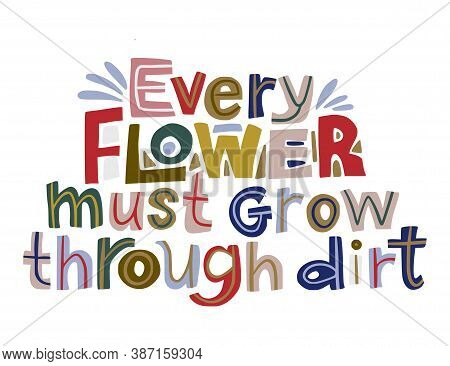 Every Flower Must Grow Through Dirt. Hand Drawn Vector Inspiration Lettering Quote. Positive Text Il