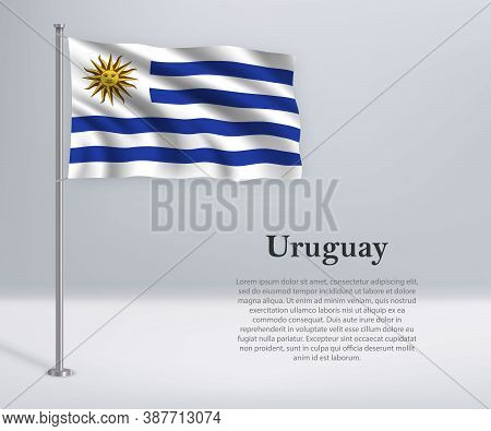 Waving Flag Of Uruguay On Flagpole. Template For Independence Da