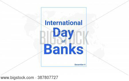 International Day Of Banks Holiday Card. December 4 Graphic Poster With Earth Globe Map, Blue Text.