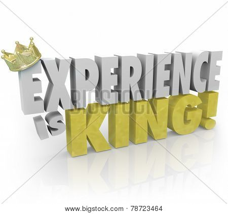 Experience is King 3d words and crown to illustrate the importance of knowledge, skills, education and expertise in your job or career