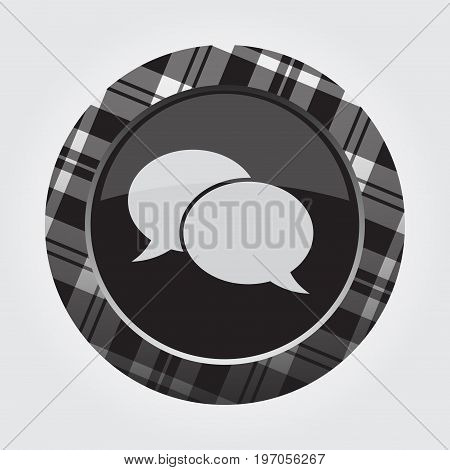 black isolated button with gray black and white tartan pattern on the border - light gray two speech bubbles icon in front of a gray background