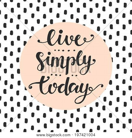 Live Simply Today slogan. Inspirational hand lettering quote. Wisdom and happiness concept. Trendy typography design for cards, posters, flyers, postcards. Modern calligraphy