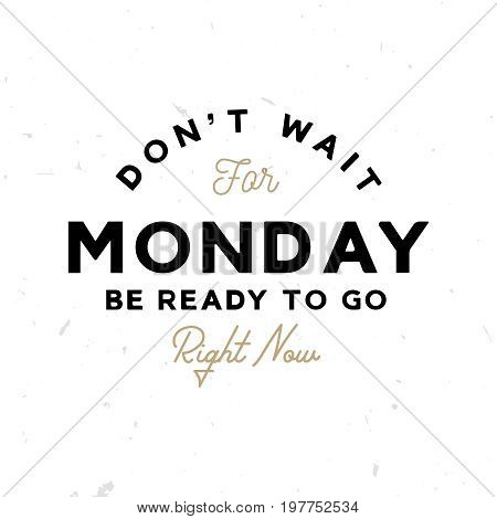 Dont't wait for monday. Be ready to go right now - motivational and inspirational poster (logo)