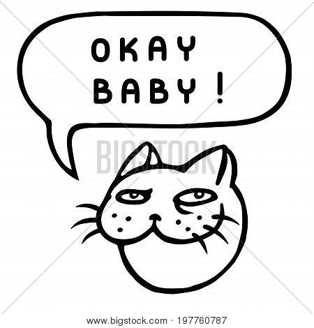 Okay baby! Cartoon cat head. Speech bubble. Vector illustration. Funny cool emoticon character.