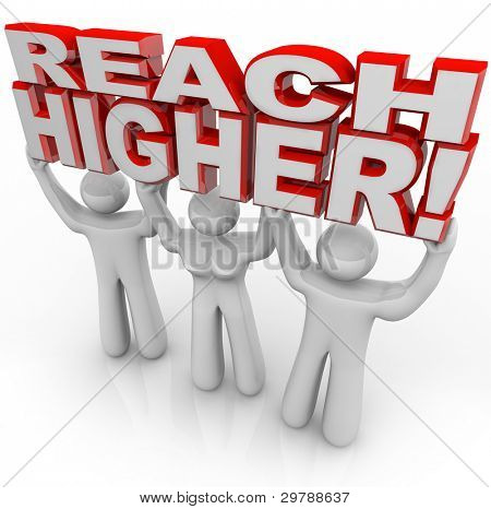 A team of people lift the words Reach Higher to symbolize encouragement to achieve goals and success by raising your expectations and attitude
