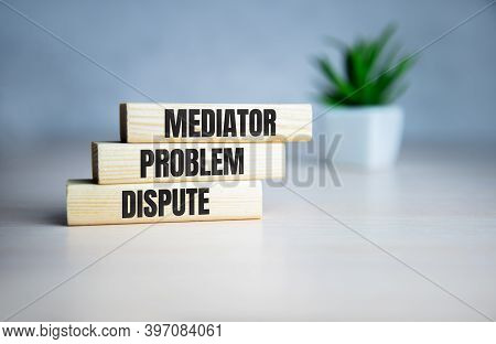 Wooden Blocks With The Word Mediator, Dispute, Problem, Conflict. Settlement Of Disputes By Mediator