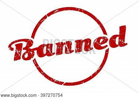 Banned Sign. Banned Round Vintage Grunge Stamp. Banned
