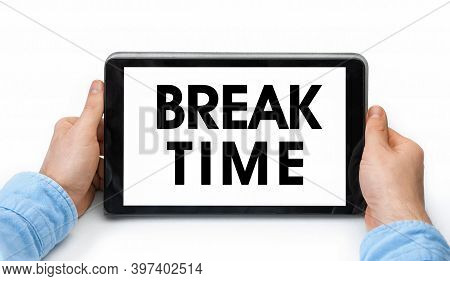 Closeup Of A Male Hands Holding Tablet Pc With Text Break Time. Isolated On White Background