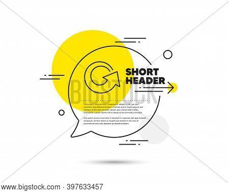 Reload Arrow Line Icon. Speech Bubble Vector Concept. Update Arrowhead Symbol. Navigation Pointer Si