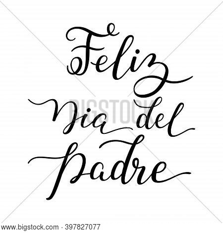 Hand Lettering Happy Fathers Day In Spanish: Feliz Dia Del Padre. Template For Cards, Posters, Print